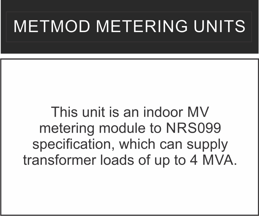 This unit is an indoor MV metering module to NRS099 specification, which can supply transformer loads of up to 4 MVA.